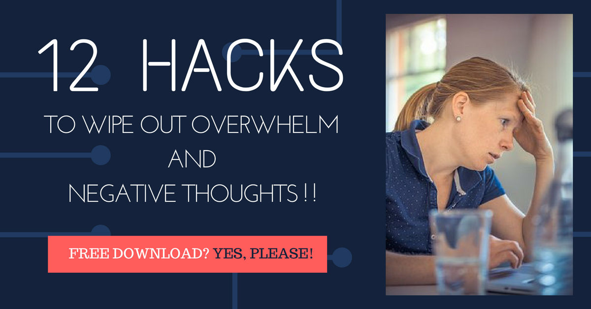 12 Hacks to wipeout overwhelm and negative thoughts